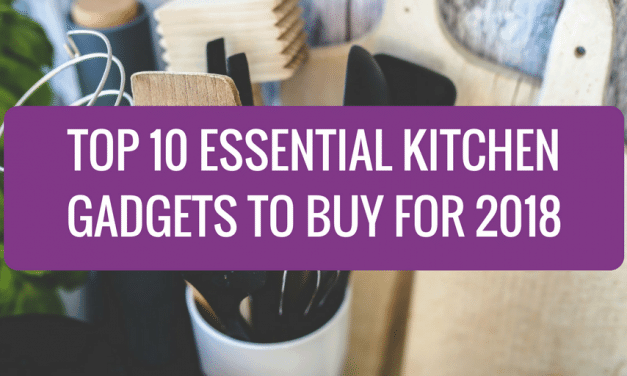 Top 10 Essential Kitchen Gadgets to Buy for 2018