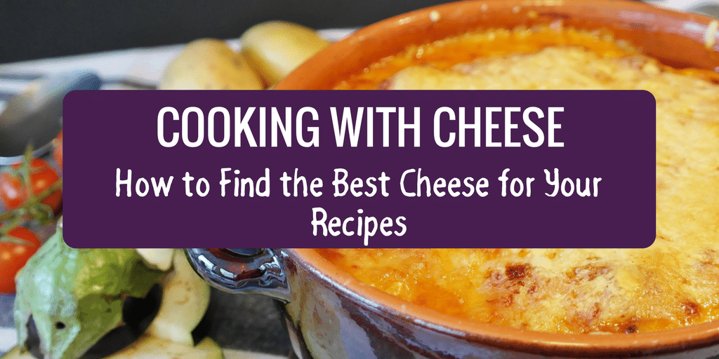 Cooking with Cheese – How to Find the Best Cheese for Your Recipes