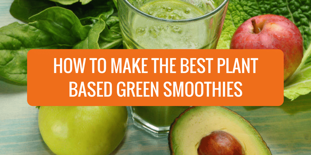 How to Make the Best Plant Based Green Smoothies