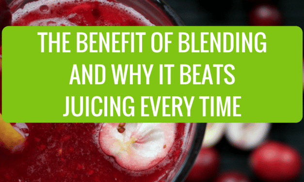 The Benefits of Blending and Why It Beats Juicing Every Time
